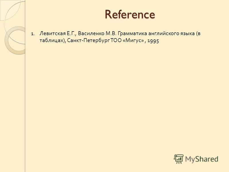 Reference 1.Левитская Е. Г., Василенко М. В. Грамматика английского языка ( в таблицах ), Санкт - Петербург ТОО « Мигус », 1995