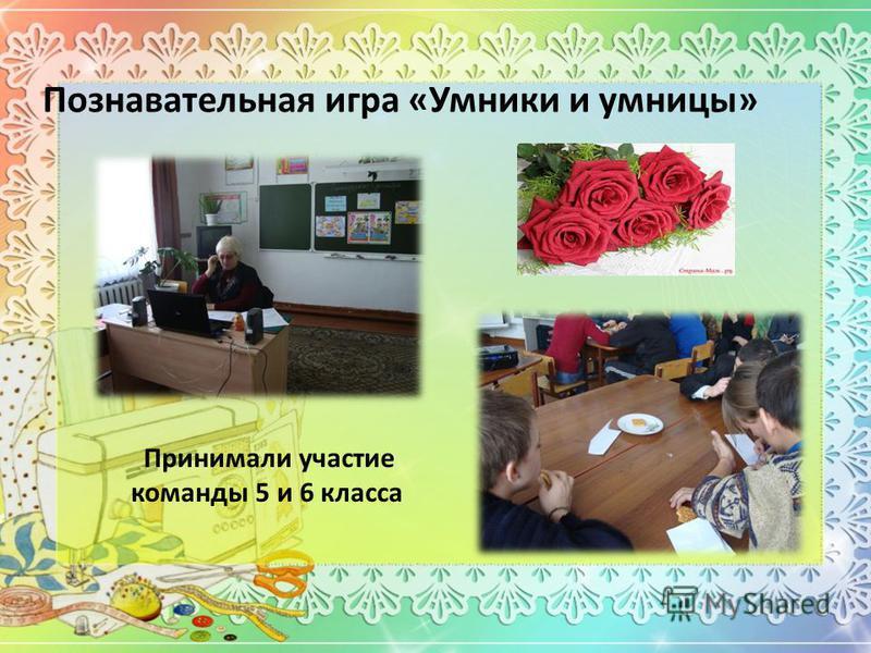 Познавательная игра «Умники и умницы» Принимали участие команды 5 и 6 класса