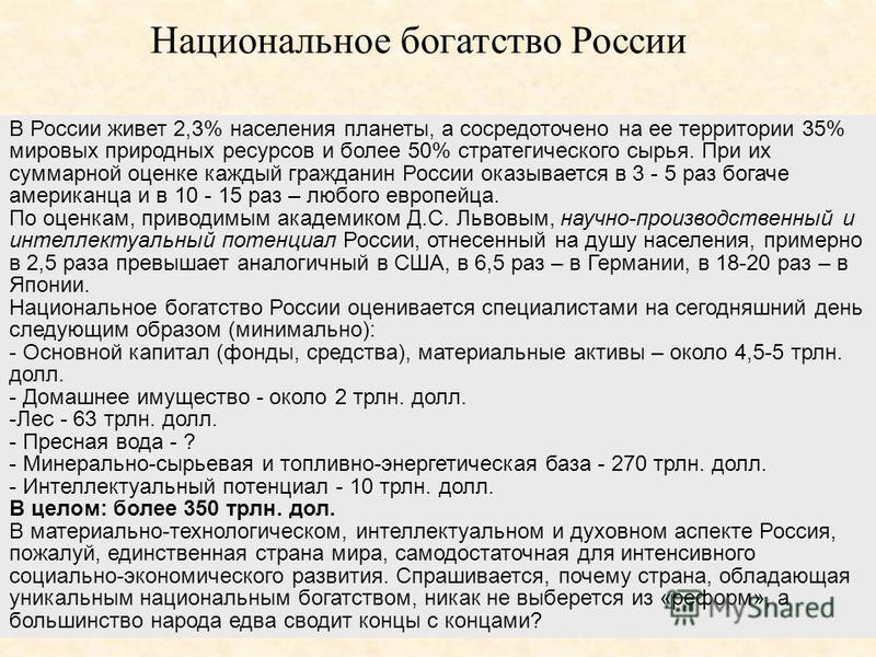 В России живет 2,3% населения планеты, а сосредоточено на ее территории 35% мировых природных ресурсов и более 50% стратегического сырья. При их суммарной оценке каждый гражданин России оказывается в 3 - 5 раз богаче американца и в 10 - 15 раз – любо