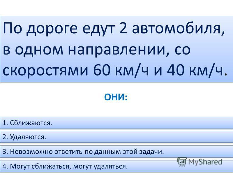 По дороге едут 2 автомобиля, в одном направлении, со скоростями 60 км/ч и 40 км/ч. 1. Сближаются. 2. Удаляются. 3. Невозможно ответить по данным этой задачи. 4. Могут сближаться, могут удаляться. ОНИ: