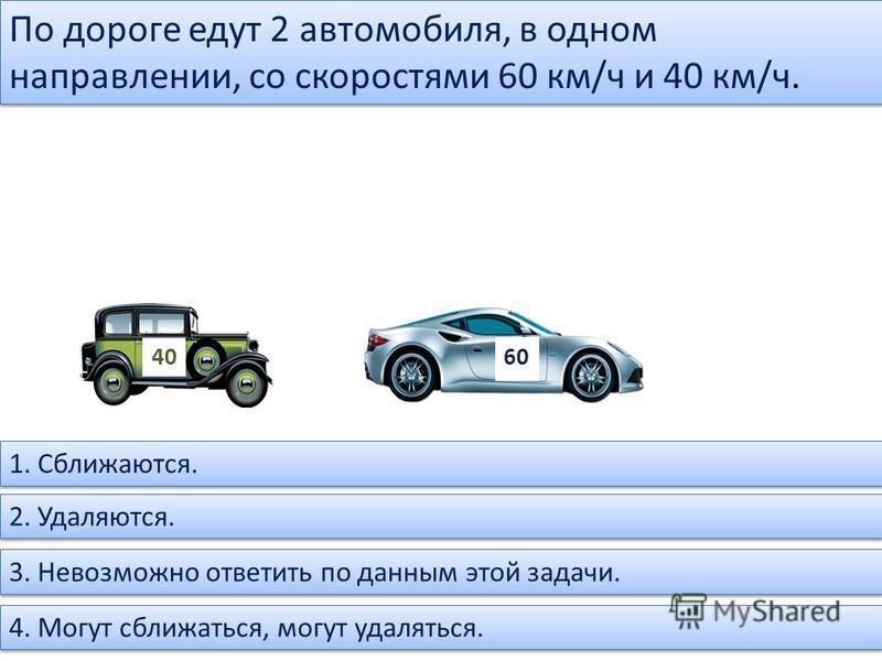По дороге едут 2 автомобиля, в одном направлении, со скоростями 60 км/ч и 40 км/ч. 40 60 1. Сближаются. 2. Удаляются. 3. Невозможно ответить по данным этой задачи. 4. Могут сближаться, могут удаляться.