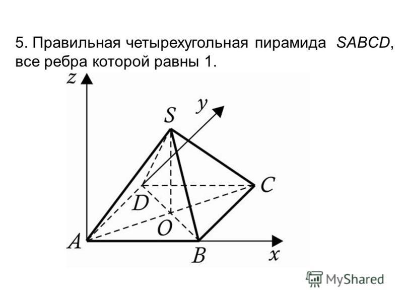 5. Правильная четырехугольная пирамида SABCD, все ребра которой равны 1.