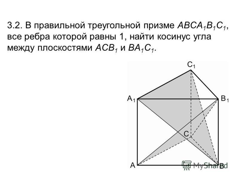 3.2. В правильной треугольной призме ABCA 1 B 1 C 1, все ребра которой равны 1, найти косинус угла между плоскостями ACB 1 и BA 1 C 1.