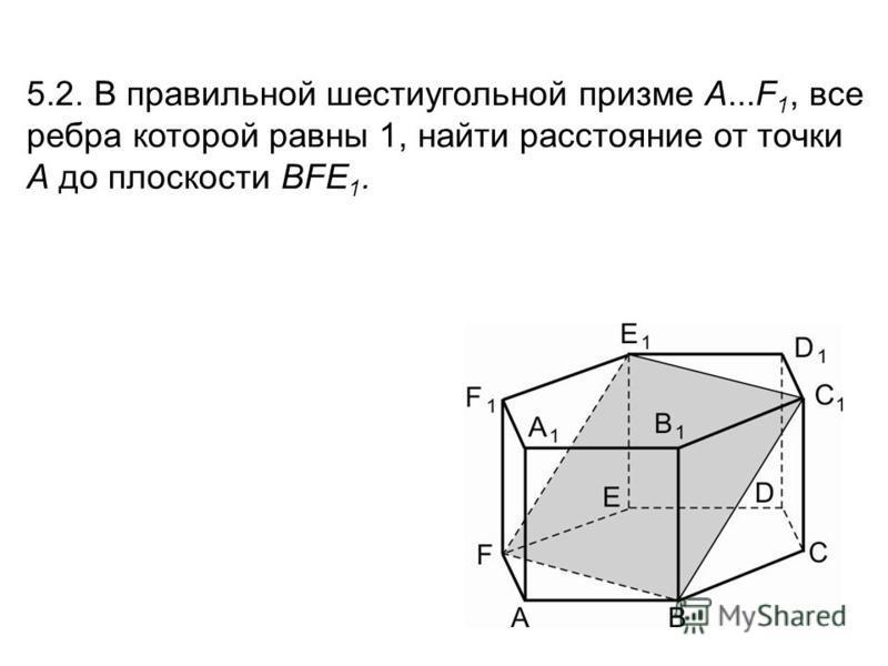 5.2. В правильной шестиугольной призме A...F 1, все ребра которой равны 1, найти расстояние от точки A до плоскости BFE 1.