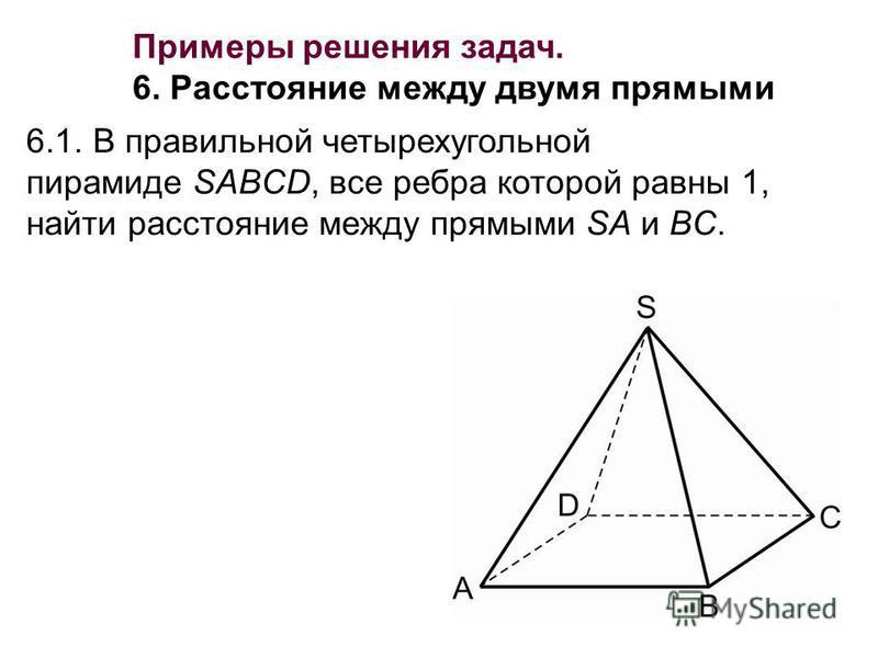6.1. В правильной четырехугольной пирамиде SABCD, все ребра которой равны 1, найти расстояние между прямыми SA и BC. Примеры решения задач. 6. Расстояние между двумя прямыми