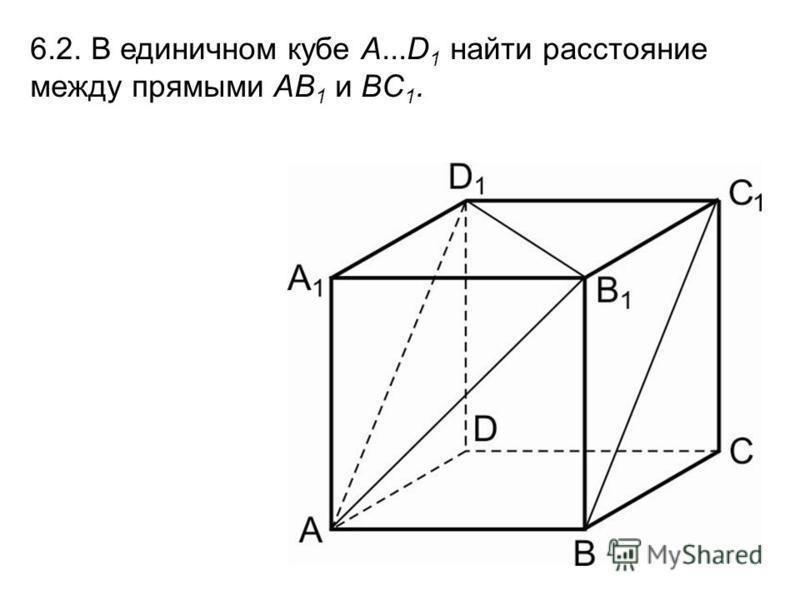 6.2. В единичном кубе A...D 1 найти расстояние между прямыми AB 1 и BC 1.