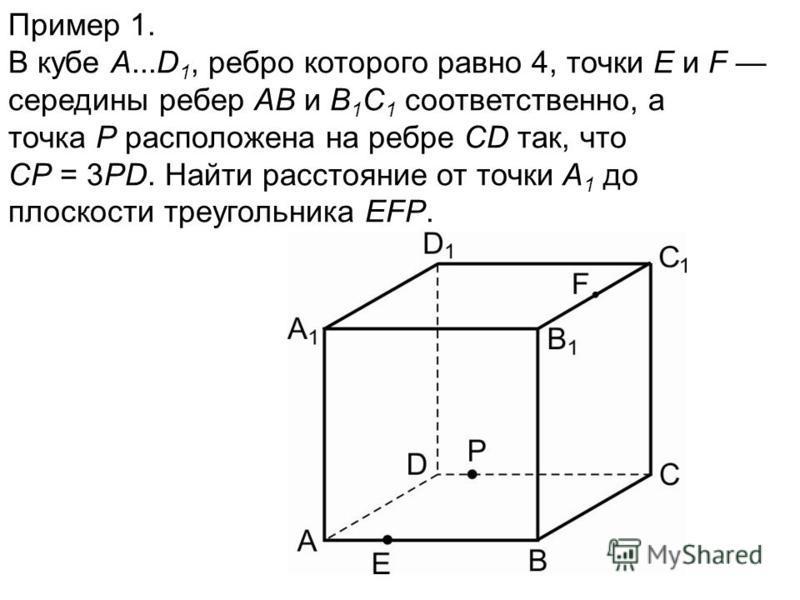 Пример 1. В кубе A...D 1, ребро которого равно 4, точки E и F середины ребер AB и B 1 C 1 соответственно, а точка P расположена на ребре CD так, что CP = 3PD. Найти расстояние от точки A 1 до плоскости треугольника EFP.