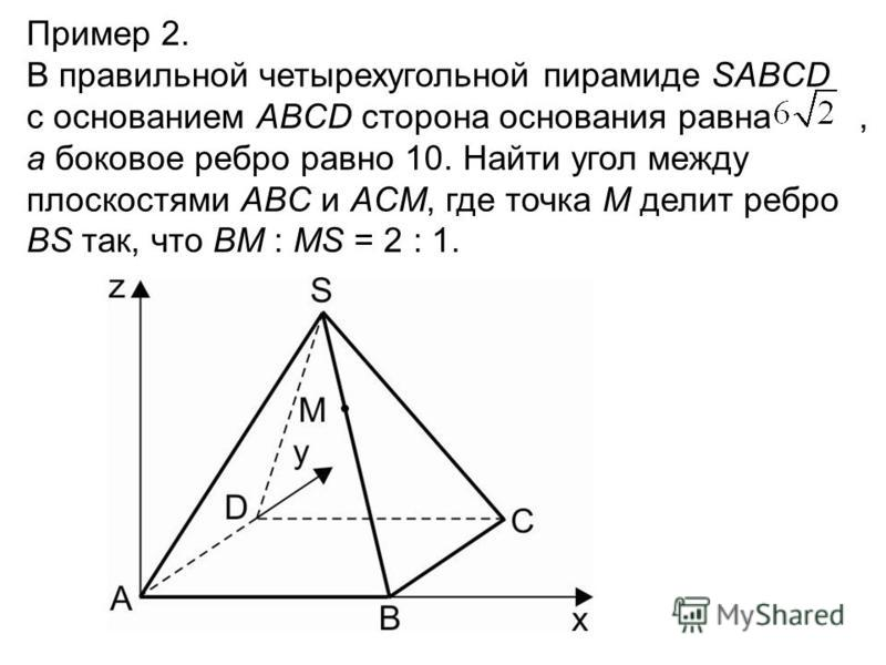 Пример 2. В правильной четырехугольной пирамиде SABCD с основанием ABCD сторона основания равна, а боковое ребро равно 10. Найти угол между плоскостями ABC и ACM, где точка M делит ребро BS так, что BM : MS = 2 : 1.