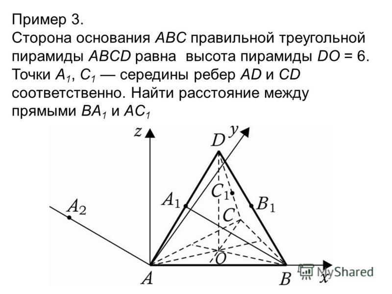 Пример 3. Сторона основания ABC правильной треугольной пирамиды ABCD равна высота пирамиды DO = 6. Точки A 1, C 1 середины ребер AD и CD соответственно. Найти расстояние между прямыми BA 1 и AC 1