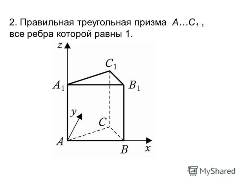 2. Правильная треугольная призма A…C 1, все ребра которой равны 1.
