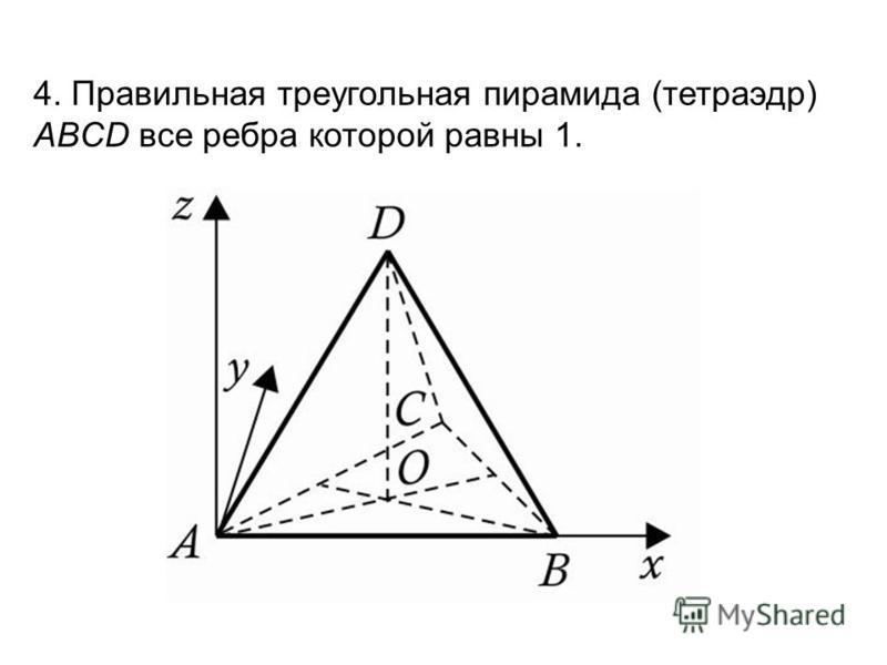 4. Правильная треугольная пирамида (тетраэдр) ABCD все ребра которой равны 1.