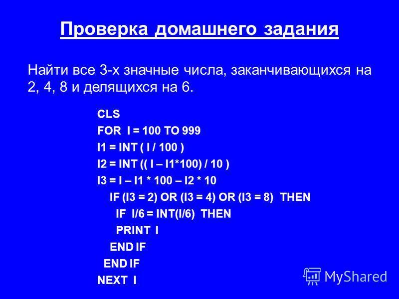 Проверка домашнего задания Найти все 3-х значные числа, заканчивающихся на 2, 4, 8 и делящихся на 6. CLS FOR I = 100 TO 999 I1 = INT ( I / 100 ) I2 = INT (( I – I1*100) / 10 ) I3 = I – I1 * 100 – I2 * 10 IF (I3 = 2) OR (I3 = 4) OR (I3 = 8) THEN IF I/