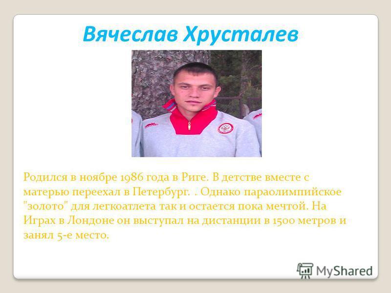 Вячеслав Хрусталев Родился в ноябре 1986 года в Риге. В детстве вместе с матерью переехал в Петербург.. Однако параолимпийское