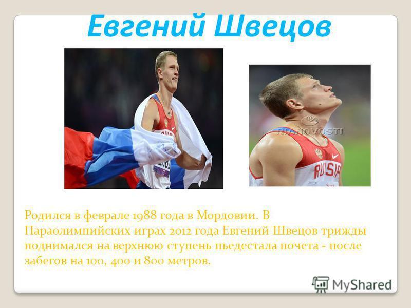 Евгений Швецов Родился в феврале 1988 года в Мордовии. В Параолимпийских играх 2012 года Евгений Швецов трижды поднимался на верхнюю ступень пьедестала почета - после забегов на 100, 400 и 800 метров.
