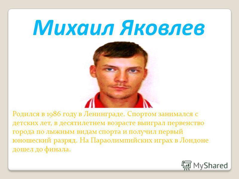 Михаил Яковлев Родился в 1986 году в Ленинграде. Спортом занимался с детских лет, в десятилетнем возрасте выиграл первенство города по лыжным видам спорта и получил первый юношеский разряд. На Параолимпийских играх в Лондоне дошел до финала.