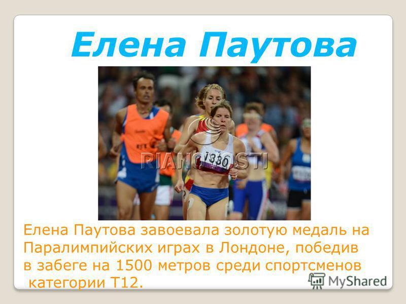 Елена Паутова Елена Паутова завоевала золотую медаль на Паралимпийских играх в Лондоне, победив в забеге на 1500 метров среди спортсменов категории T12.