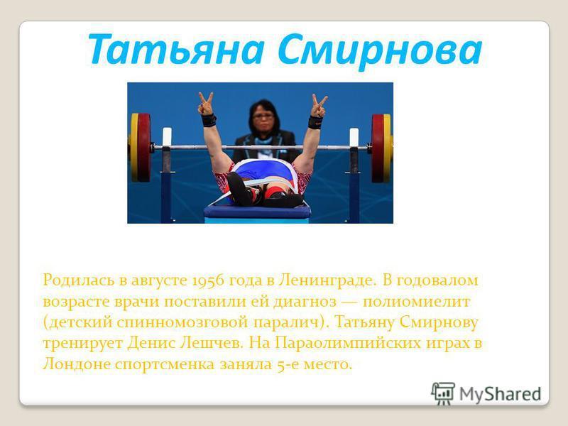 Татьяна Смирнова Родилась в августе 1956 года в Ленинграде. В годовалом возрасте врачи поставили ей диагноз полиомиелит (детский спинномозговой паралич). Татьяну Смирнову тренирует Денис Лешчев. На Параолимпийских играх в Лондоне спортсменка заняла 5