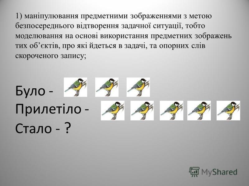 Було - Прилетіло - Стало - ? 1) маніпулювання предметними зображеннями з метою безпосереднього відтворення задачної ситуації, тобто моделювання на основі використання предметних зображень тих обєктів, про які йдеться в задачі, та опорних слів скороче