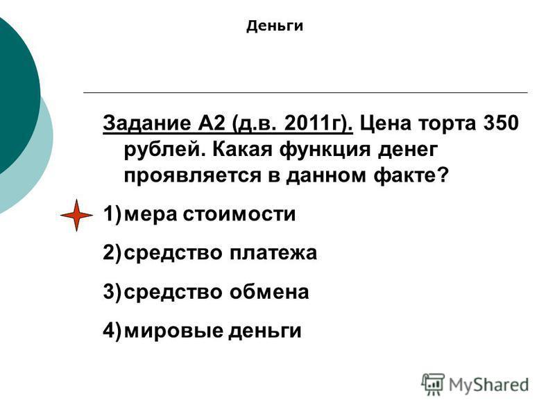 Задание А2 (д.в. 2011 г). Цена торта 350 рублей. Какая функция денег проявляется в данном факте? 1)мера стоимости 2)средство платежа 3)средство обмена 4)мировые деньги Деньги