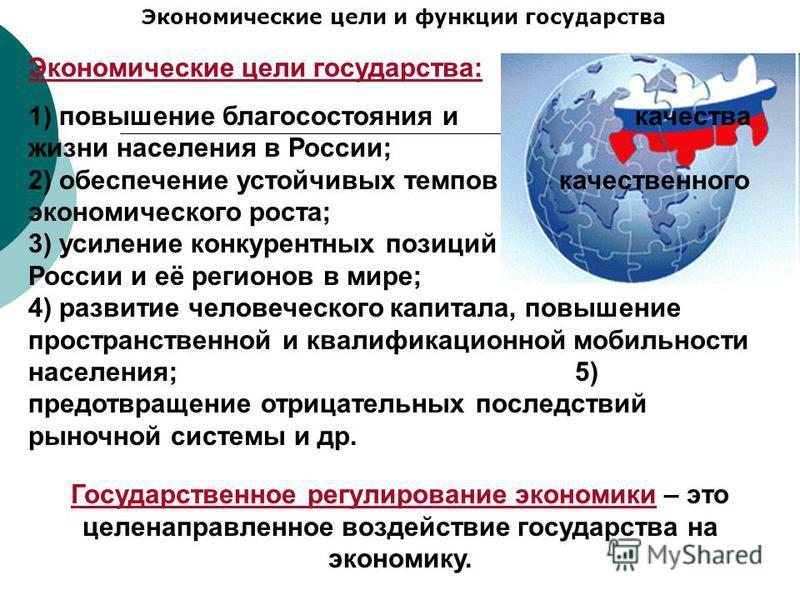 Экономические цели и функции государства Экономические цели государства: 1) повышение благосостояния и качества жизни населения в России; 2) обеспечение устойчивых темпов качественного экономического роста; 3) усиление конкурентных позиций России и е