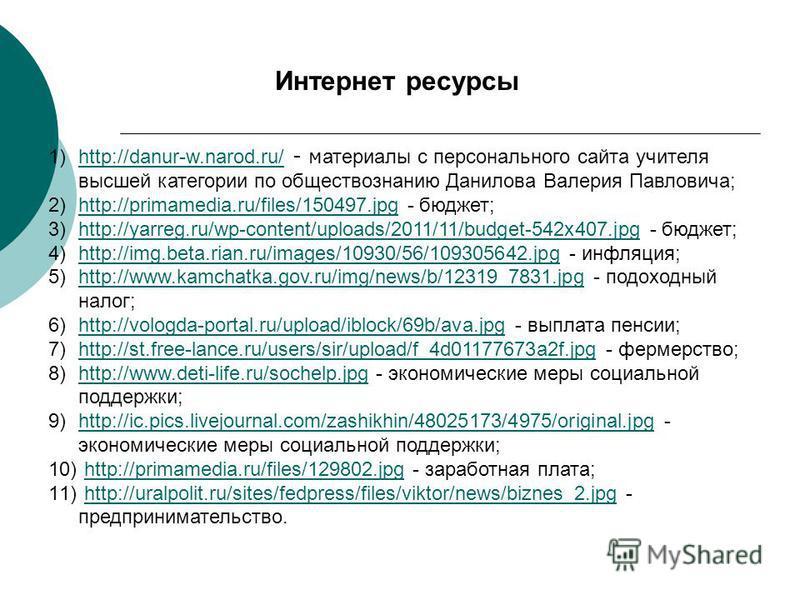 Интернет ресурсы 1)http://danur-w.narod.ru/ - материалы с персонального сайта учителя высшей категории по обществознанию Данилова Валерия Павловича;http://danur-w.narod.ru/ 2)http://primamedia.ru/files/150497. jpg - бюджет;http://primamedia.ru/files/
