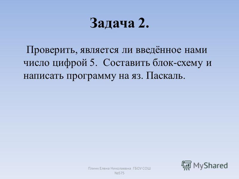 Задача 2. Проверить, является ли введённое нами число цифрой 5. Составить блок-схему и написать программу на яз. Паскаль. Плинк Елена Николаевна ГБОУ СОШ 575
