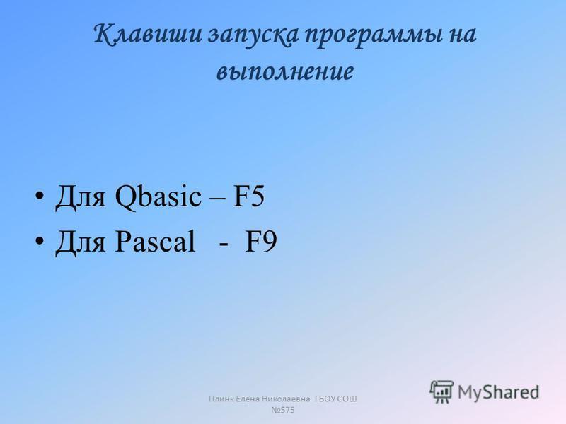 Клавиши запуска программы на выполнение Для Qbasic – F5 Для Pascal - F9 Плинк Елена Николаевна ГБОУ СОШ 575
