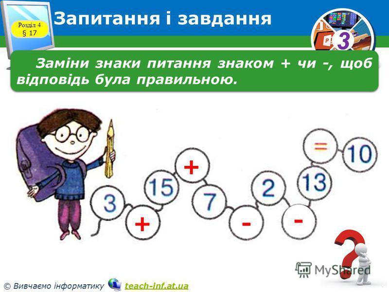 33 © Вивчаємо інформатику teach-inf.at.uateach-inf.at.ua Запитання і завдання Розділ 4 § 17 Заміни знаки питання знаком + чи -, щоб відповідь була правильною. + + - -