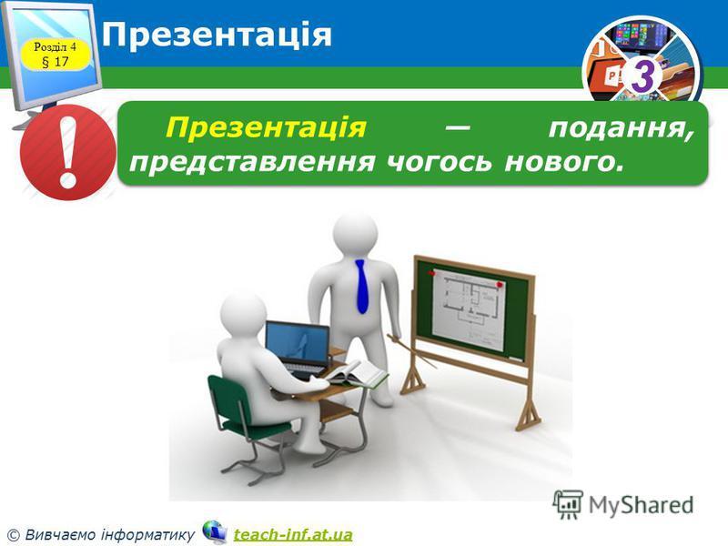 33 © Вивчаємо інформатику teach-inf.at.uateach-inf.at.ua Презентація Розділ 4 § 17 Презентація подання, представлення чогось нового.