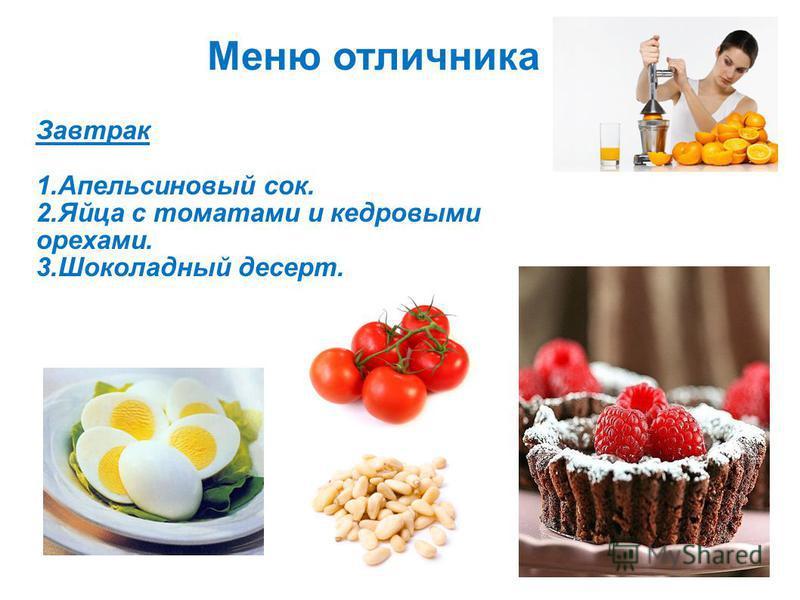 Меню отличника Завтрак 1. Апельсиновый сок. 2. Яйца с томатами и кедровыми орехами. 3. Шоколадный десерт.
