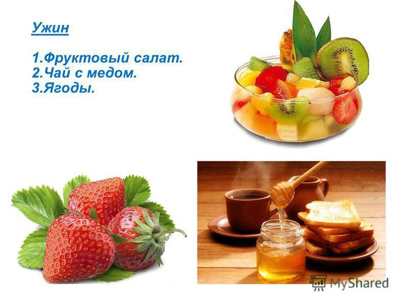 Ужин 1. Фруктовый салат. 2. Чай с медом. 3.Ягоды.