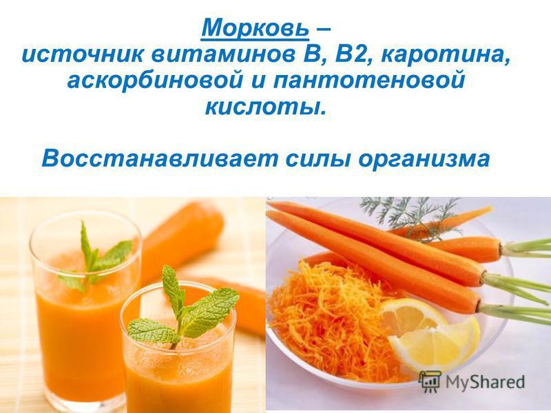 Морковь – источник витаминов B, B2, каротина, аскорбиновой и пантотеновой кислоты. Восстанавливает силы организма