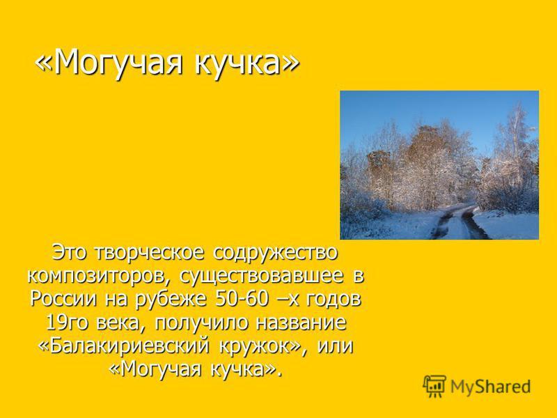 «Могучая кучка» Это творческое содружество композиторов, существовавшее в России на рубеже 50-60 –х годов 19 го века, получило название «Балакириевский кружок», или «Могучая кучка».