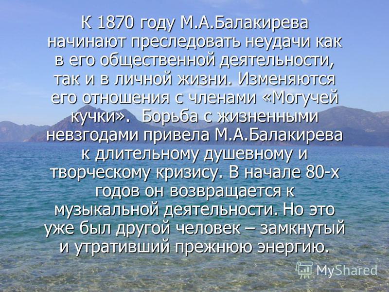 К 1870 году М.А.Балакирева начинают преследовать неудачи как в его общественной деятельности, так и в личной жизни. Изменяются его отношения с членами «Могучей кучки». Борьба с жизненными невзгодами привела М.А.Балакирева к длительному душевному и тв
