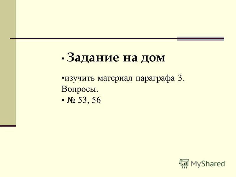 изучить материал параграфа 3. Вопросы. 53, 56 Задание на дом
