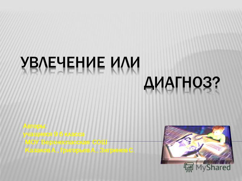 Авторы: учащиеся 9 б класса МОУ Верхнеспасская СОШ Казаков А., Григорьев А., Зигринев С.