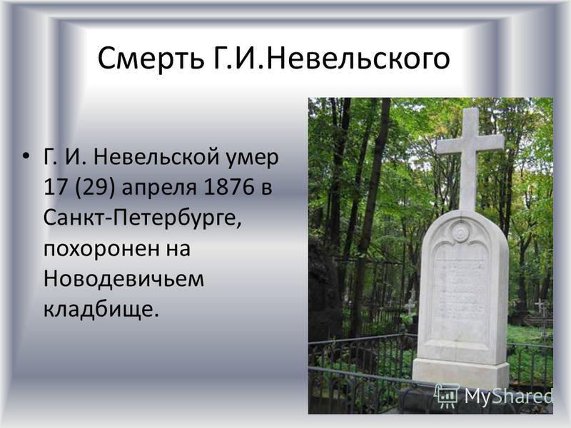 Смерть Г.И.Невельского Г. И. Невельской умер 17 (29) апреля 1876 в Санкт-Петербурге, похоронен на Новодевичьем кладбище.