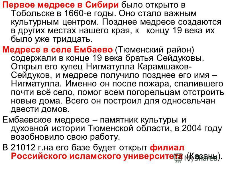 Первое медресе в Сибири было открыто в Тобольске в 1660-е годы. Оно стало важным культурным центром. Позднее медресе создаются в других местах нашего края, к концу 19 века их было уже тридцать. Медресе в селе Ембаево (Тюменский район) содержали в кон