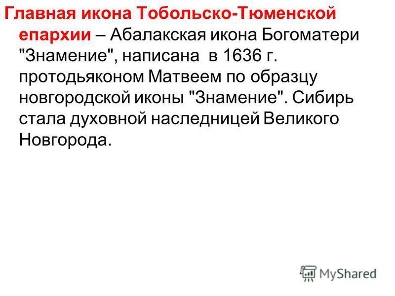 Главная икона Тобольско-Тюменской епархии – Абалакская икона Богоматери Знамение, написана в 1636 г. протодьяконом Матвеем по образцу новгородской иконы Знамение. Сибирь стала духовной наследницей Великого Новгорода.