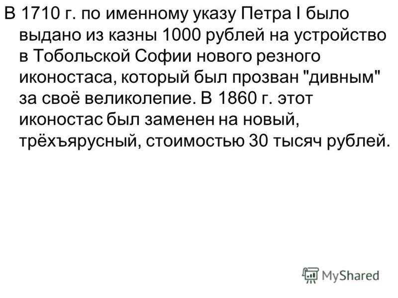 В 1710 г. по именному указу Петра I было выдано из казны 1000 рублей на устройство в Тобольской Софии нового резного иконостаса, который был прозван