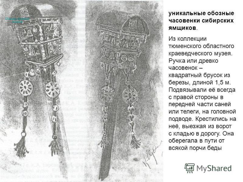 Обозные часовенки ямщиков уникальные обозные часовенки сибирских ямщиков. Из коллекции тюменского областного краеведческого музея. Ручка или древко часовенок – квадратный брусок из березы, длиной 1,5 м. Подвязывали её всегда с правой стороны в передн
