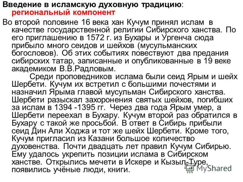 Введение в исламскую духовную традицию: региональный компонент Во второй половине 16 века хан Кучум принял ислам в качестве государственной религии Сибирского ханства. По его приглашению в 1572 г. из Бухары и Ургенча сюда прибыло много сеидов и шейхо