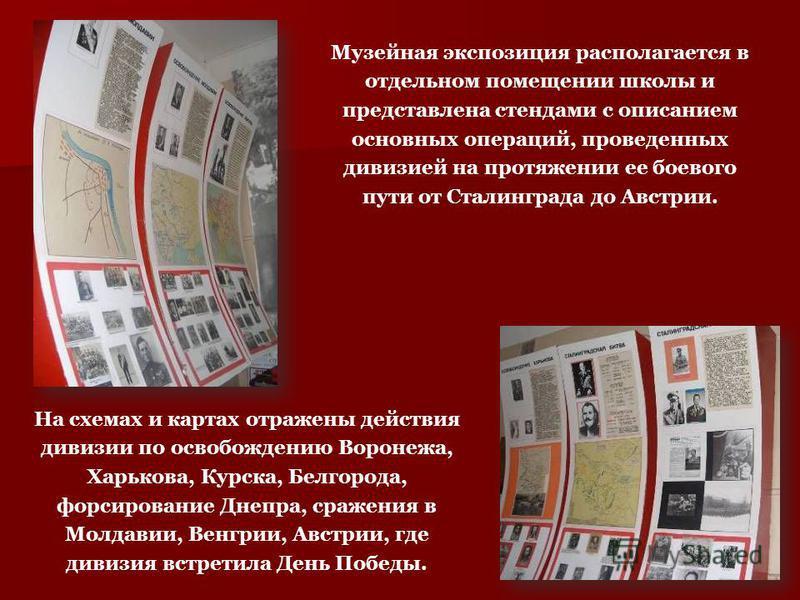 Музейная экспозиция располагается в отдельном помещении школы и представлена стендами с описанием основных операций, проведенных дивизией на протяжении ее боевого пути от Сталинграда до Австрии. На схемах и картах отражены действия дивизии по освобож