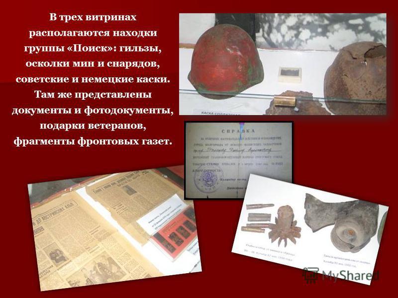 В трех витринах располагаются находки группы «Поиск»: гильзы, осколки мин и снарядов, советские и немецкие каски. Там же представлены документы и фотодокументы, подарки ветеранов, фрагменты фронтовых газет.