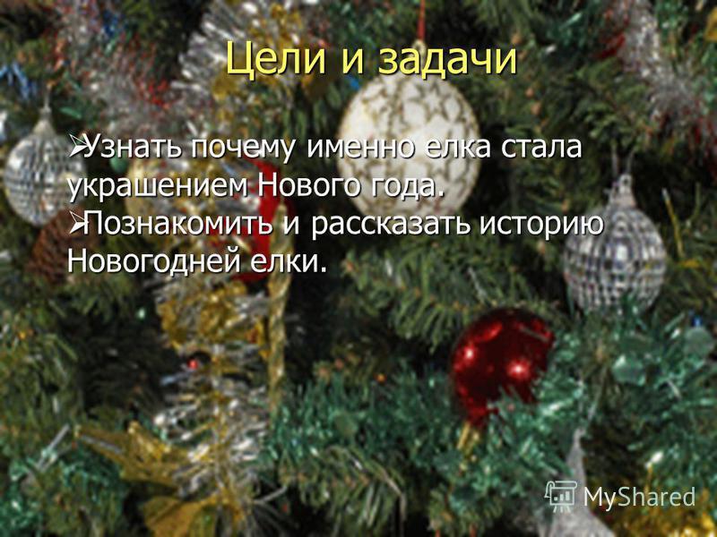 Цели и задачи Узнать почему именно елка стала украшением Нового года. Узнать почему именно елка стала украшением Нового года. Познакомить и рассказать историю Новогодней елки. Познакомить и рассказать историю Новогодней елки.