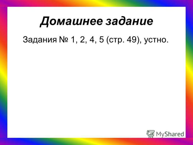Домашнее задание Задания 1, 2, 4, 5 (стр. 49), устно.