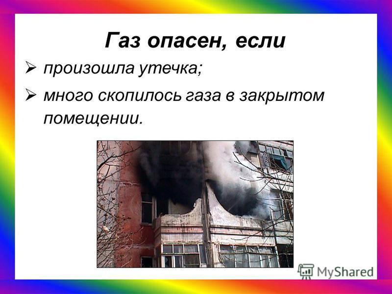 Газ опасен, если произошла утечка; много скопилось газа в закрытом помещении.
