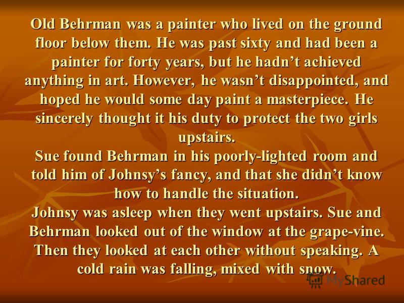 Old Behrman was a painter who lived on the ground floor below them. He was past sixty and had been a painter for forty years, but he hadnt achieved anything in art. However, he wasnt disappointed, and hoped he would some day paint a masterpiece. He s