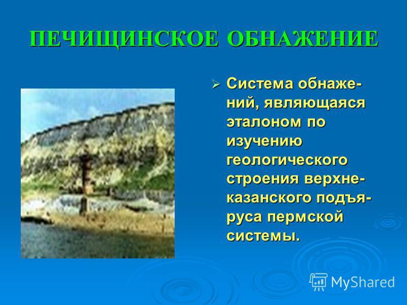ПЕЧИЩИНСКОЕ ОБНАЖЕНИЕ Система обнажений, являющаяся эталоном по изучению геологического строения верхнейй- казанского подъя- руса пермской системы. Система обнажений, являющаяся эталоном по изучению геологического строения верхнейй- казанского подъя-