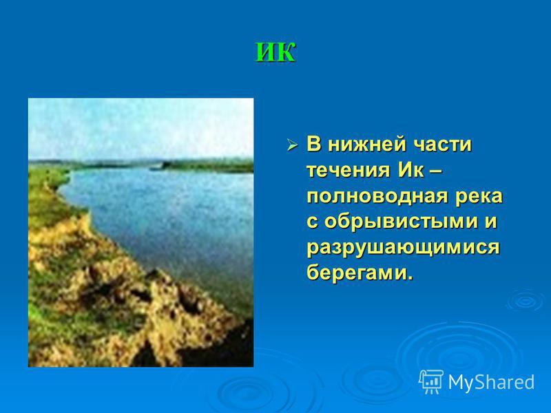 ИК В нижней части течения Ик – полноводная река с обрывистыми и разрушающимися берегами. В нижней части течения Ик – полноводная река с обрывистыми и разрушающимися берегами.